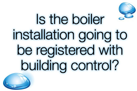 19 Is the boiler installation going to be registered with building control?